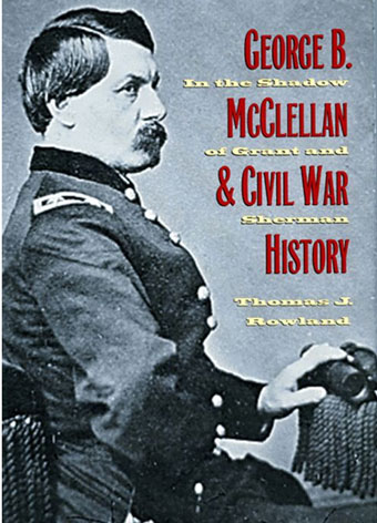 Civil War Author Interview: Thomas J. Rowland on George B. McClellan and Civil War History: In the Shadow of Grant and Sherman